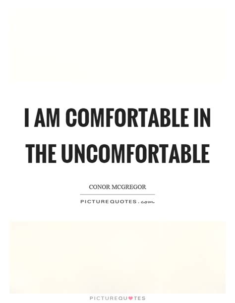 i am comfortable i am comfortable in the uncomfortable picture quotes