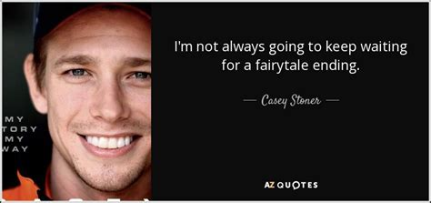 Caseys Im Going To Be A casey stoner quote i m not always going to keep waiting