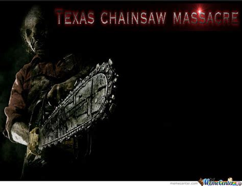 Texas Chainsaw Massacre Meme - texas chainsaw massacre by x ray meme center