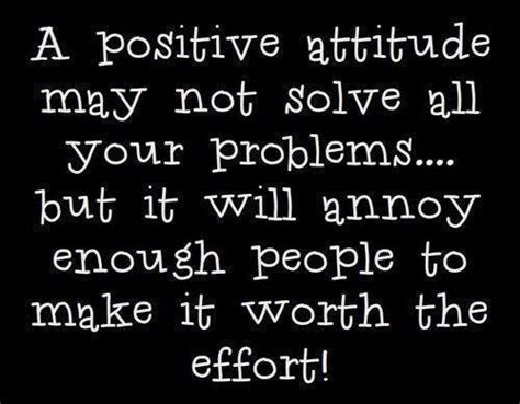 A positive attitude may not solve all your problems ...