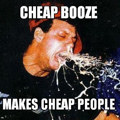 Cheap Meme - meme creator cheap booze makes cheap people