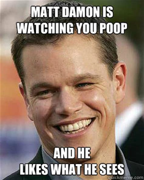 Matt Damon Meme - matt damon is watching you poop and he likes what he sees