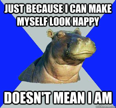 Skeptical Hippo Meme - just because i can make myself look happy doesnt mean i am