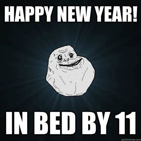 Happy New Year Meme - happy new year in bed by 11 forever alone quickmeme