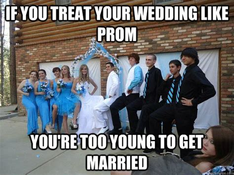 Meme Wedding - if you treat your wedding like prom you re too young to