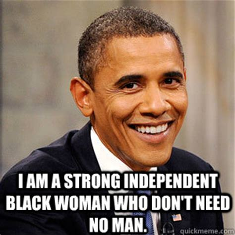 Independent Woman Meme - i am a strong independent black woman who don t need no