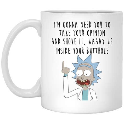 Mug Rick And Morty Rick Shove It Up rick and morty i m gonna need you to take your opinion coffee mug