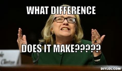 Hillary Clinton Benghazi Meme - benghazi what difference does it make the dryer report