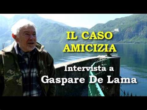 il caso amicizia il caso amicizia intervista a gaspare de lama