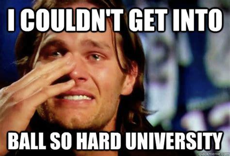 Ball So Hard Meme - i couldn t get into ball so hard university crying tom