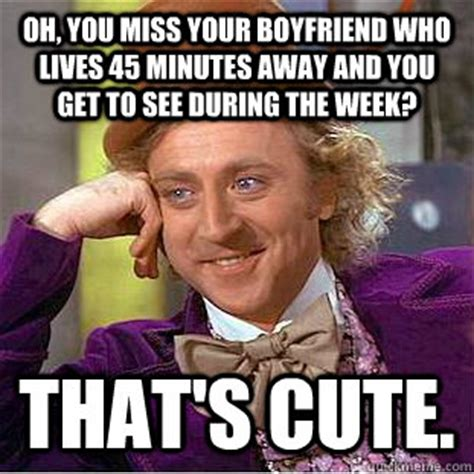 Cute Memes For Boyfriend - oh you miss your boyfriend who lives 45 minutes away and