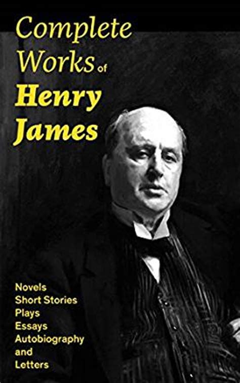 complete works of henry complete works of henry james novels short stories plays essays autobiography and letters