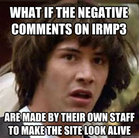 Site To Make Memes - what if the negative comments on irmp3 are made by their