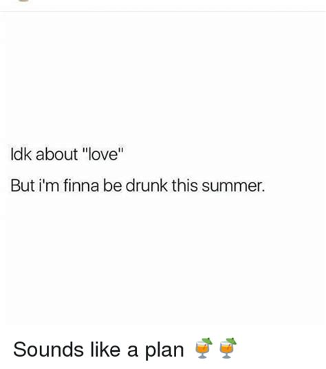 Sounds Like A Plan Meme - idk about love but i m finna be drunk this summer sounds