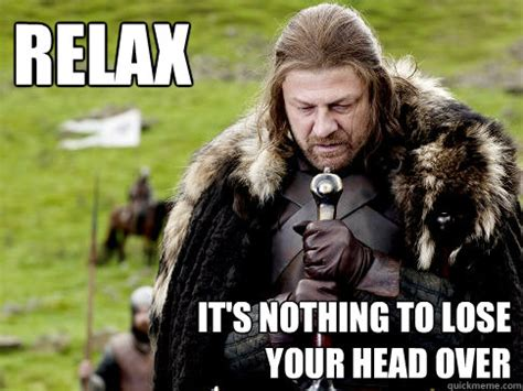 Ned Stark Meme - relax it s nothing to lose your head over eddard stark