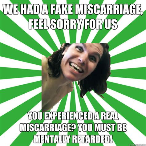 Miscarriage Meme - we had a fake miscarriage feel sorry for us you