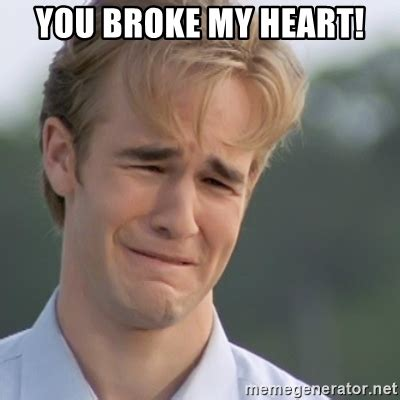 My Heart Meme - you broke my heart dawson s creek meme generator