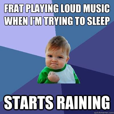 Trying To Sleep Meme - frat playing loud music when i m trying to sleep starts