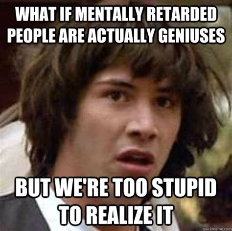 Retarded People Memes - what if mentally retarded people are actually geniuses but