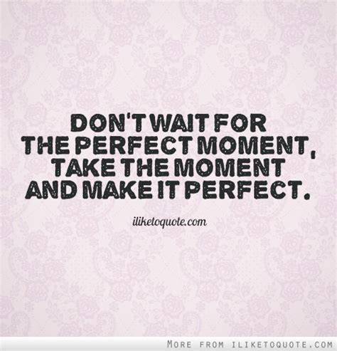the perfect moment don t wait for the perfect moment take the moment and make it perfect