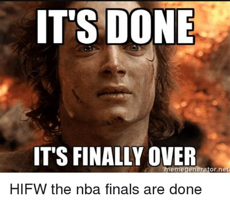 Finally Meme - its done it s finally over meme generator net hifw the nba