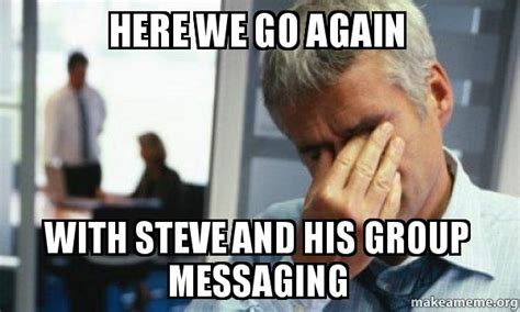 Group Message Meme - here we go again with steve and his group messaging male