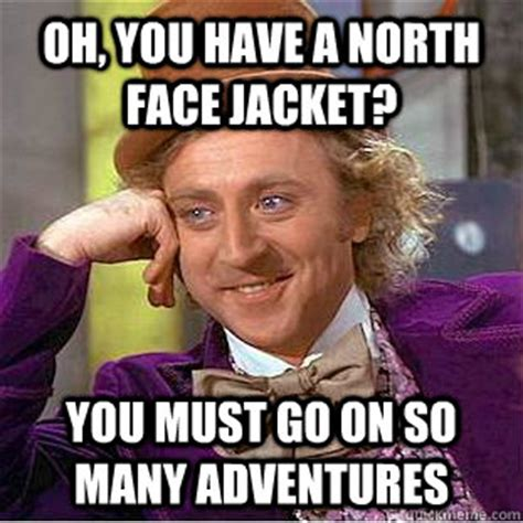 North Face Jacket Meme - oh you have a north face jacket you must go on so many