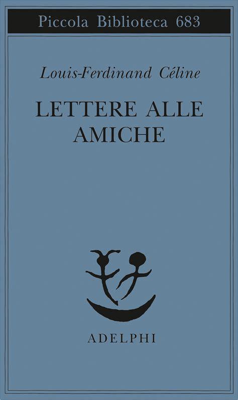 lettere per le amiche lettere alle amiche louis ferdinand c 233 line adelphi