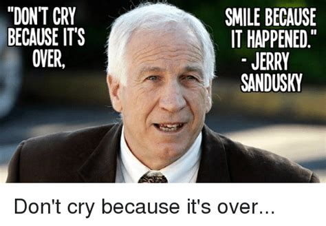 Jerry Sandusky Meme - don t cry because its oner smile because it happened jerry