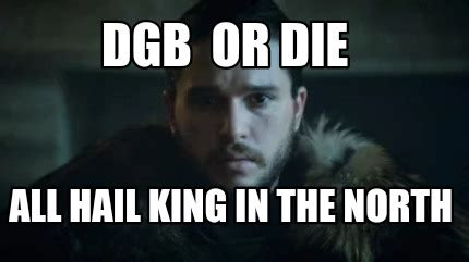 King Of The North Meme - meme creator dgb or die all hail king in the north meme