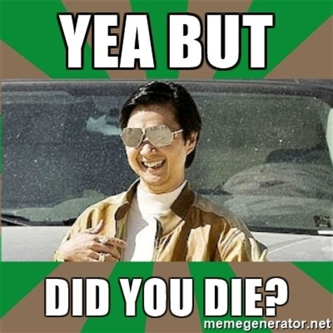Did You Die Meme - yea but did you die leslie chow meme generator
