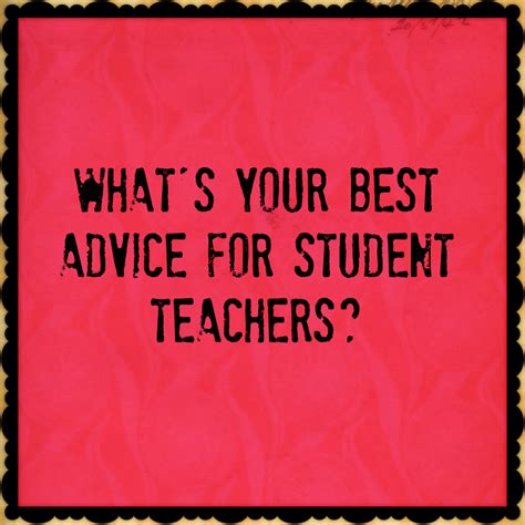 best advice what s your best advice for student teachers the