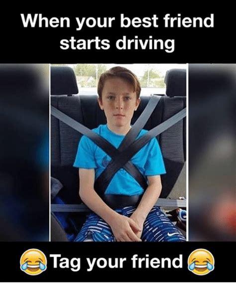 Tag A Friend Meme - when your best friend starts driving tag your friend best friend meme on sizzle