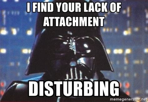 i find your lack of attachment disturbing darth vader