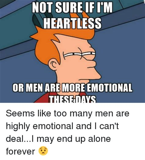 Emotional Meme - not sure if i m heartless or men are more emotional