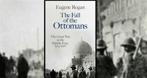 the fall of the ottomans mhq review the fall of the ottomans by eugene rogan