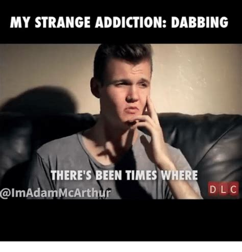 Meme Addiction - my strange addiction dabbing there s been times where adam