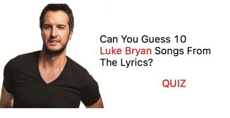 luke bryan questions can you guess 10 luke bryan songs from the lyrics quiz