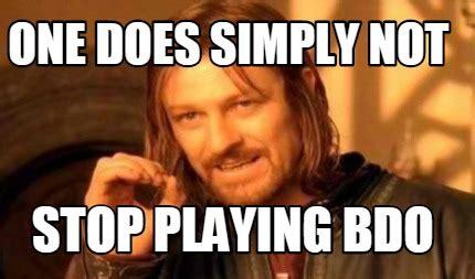 Quit Playing Meme - meme creator one does simply not stop playing bdo meme