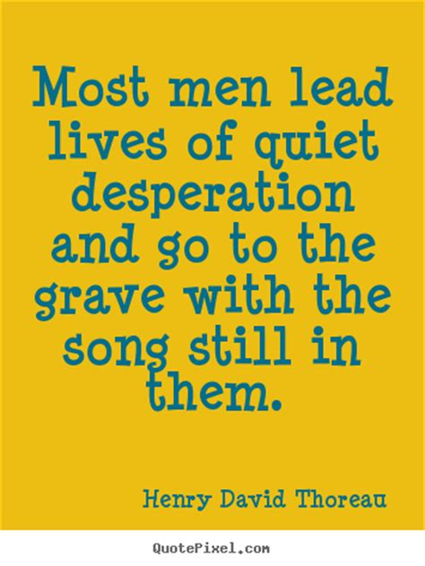 Most men lead lives of quiet desperation and go to the ...