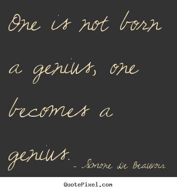 Essay On Genius Are Born Not Made by Sayings About Inspirational One Is Not Born A Genius One Becomes A Genius