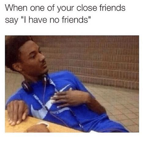 No Friends Meme - when one of your close friends say i have no friends
