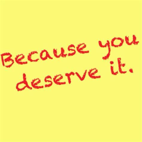you deserve it you deserve it 135 pinterest
