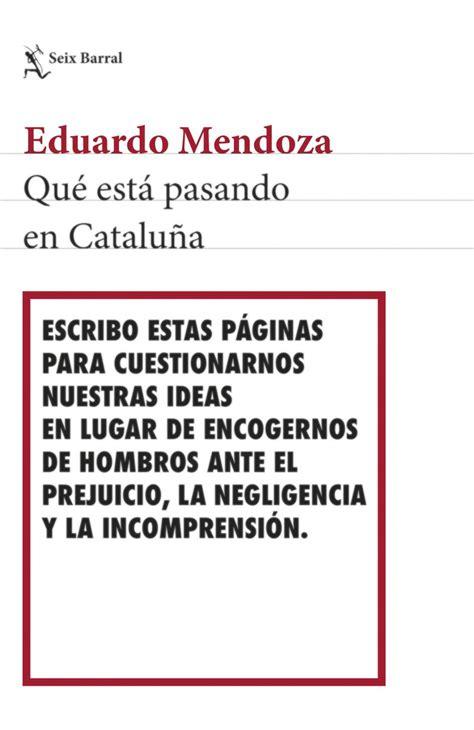 libro qu pasa en catalua qu 233 est 225 pasando en catalu 241 a el libro de eduardo mendoza para quot cuestionarnos nuestras ideas quot