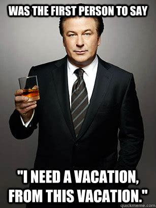 I Need A Vacation Meme - was the first person to say quot i need a vacation from this