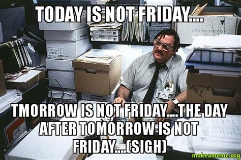 Today Is Friday Meme - today is not friday tmorrow is not friday the day
