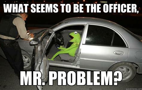 Drink Driving Meme - what seems to be the officer mr problem kermit the