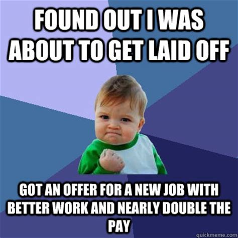 Get Laid Meme - found out i was about to get laid off got an offer for a