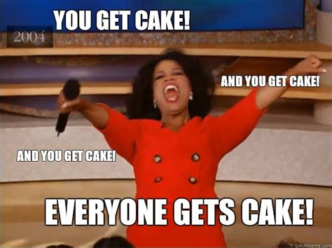 Oprah Meme You Get - you get cake everyone gets cake and you get cake and