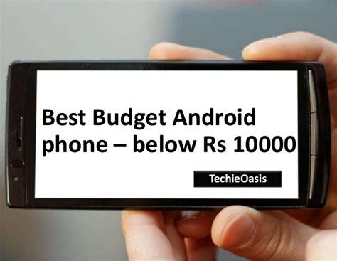 best budget android phone best budget android phones below rs 10 000